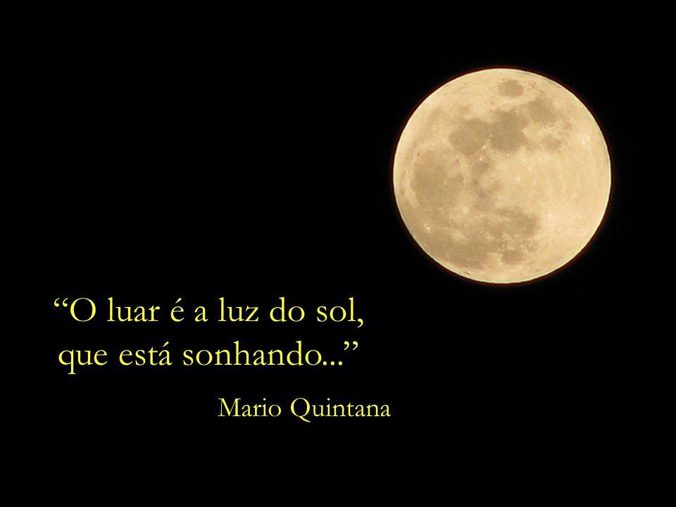 O luar é a luz do sol, que está sonhando... Mario Quintana