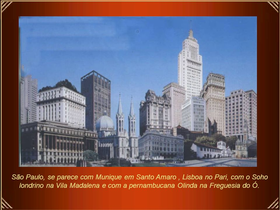 São Paulo, se parece com Munique em Santo Amaro , Lisboa no Pari, com o Soho londrino na Vila Madalena e com a pernambucana Olinda na Freguesia do Ó.