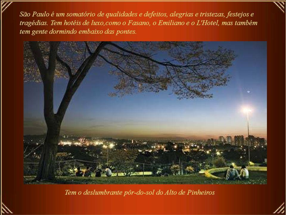São Paulo é um somatório de qualidades e defeitos, alegrias e tristezas, festejos e tragédias. Tem hotéis de luxo,como o Fasano, o Emiliano e o L Hotel, mas também tem gente dormindo embaixo das pontes.