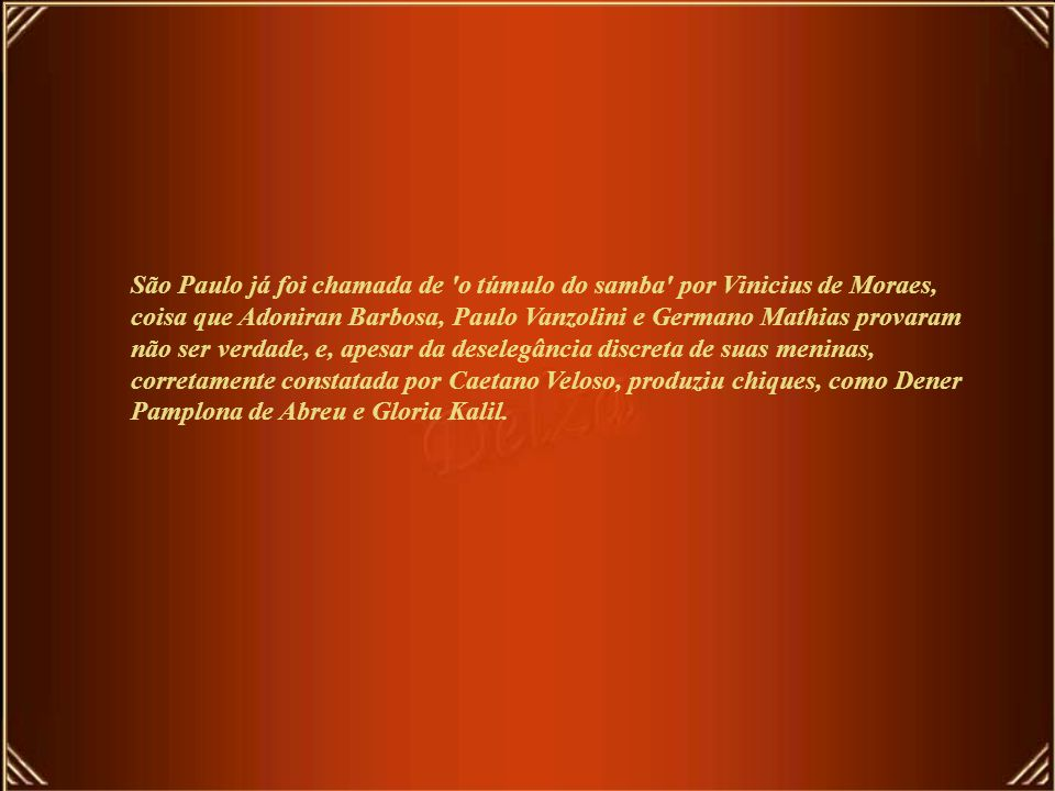 São Paulo já foi chamada de o túmulo do samba por Vinicius de Moraes, coisa que Adoniran Barbosa, Paulo Vanzolini e Germano Mathias provaram não ser verdade, e, apesar da deselegância discreta de suas meninas, corretamente constatada por Caetano Veloso, produziu chiques, como Dener Pamplona de Abreu e Gloria Kalil.