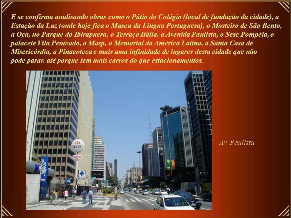 E se confirma analisando obras como o Pátio do Colégio (local de fundação da cidade), a Estação da Luz (onde hoje fica o Museu da Língua Portuguesa), o Mosteiro de São Bento, a Oca, no Parque do Ibirapuera, o Terraço Itália, a Avenida Paulista, o Sesc Pompéia, o palacete Vila Penteado, o Masp, o Memorial da América Latina, a Santa Casa de Misericórdia, a Pinacoteca e mais uma infinidade de lugares desta cidade que não pode parar, até porque tem mais carros do que estacionamentos.
