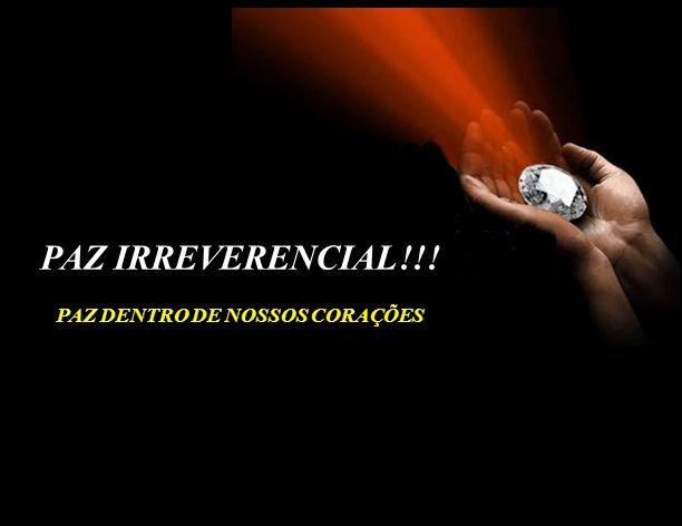 PAZ IRREVERENCIAL!!! PAZ DENTRO DE NOSSOS CORAÇÕES