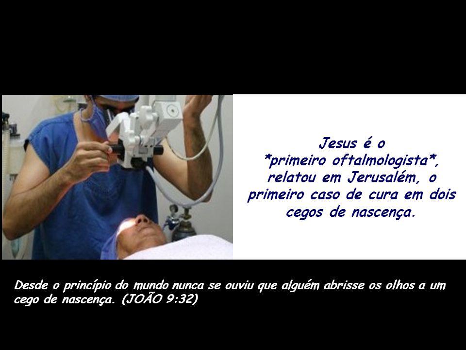 Jesus é o *primeiro oftalmologista*, relatou em Jerusalém, o primeiro caso de cura em dois cegos de nascença.