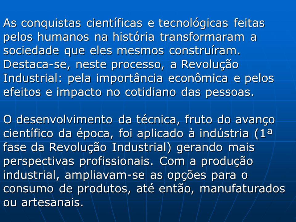 As conquistas científicas e tecnológicas feitas pelos humanos na história transformaram a sociedade que eles mesmos construíram. Destaca-se, neste processo, a Revolução Industrial: pela importância econômica e pelos efeitos e impacto no cotidiano das pessoas.