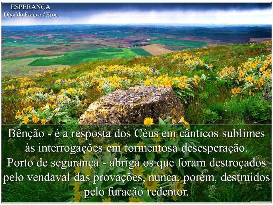 ESPERANÇA Divaldo Franco / Eros. Bênção - é a resposta dos Céus em cânticos sublimes às interrogações em tormentosa desesperação.