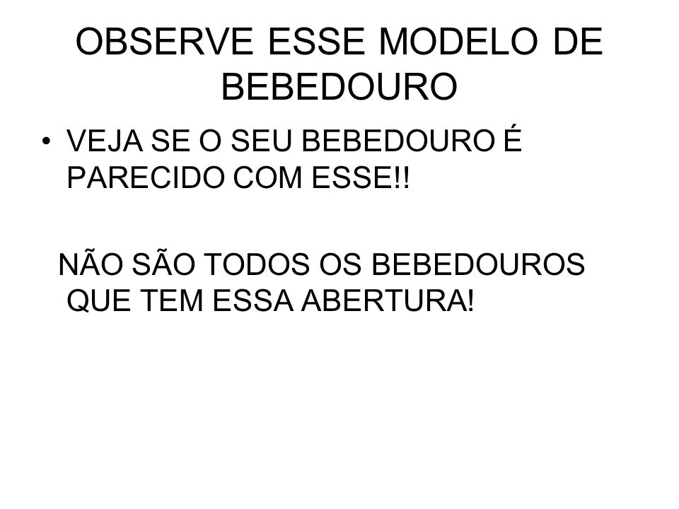 OBSERVE ESSE MODELO DE BEBEDOURO