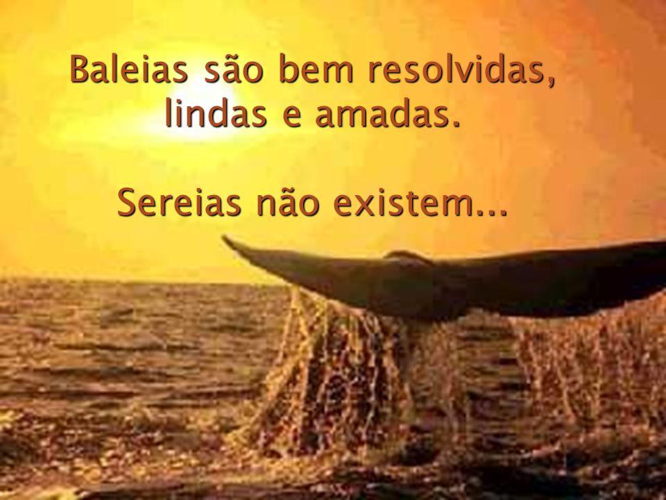 Baleias são bem resolvidas, lindas e amadas. Sereias não existem...