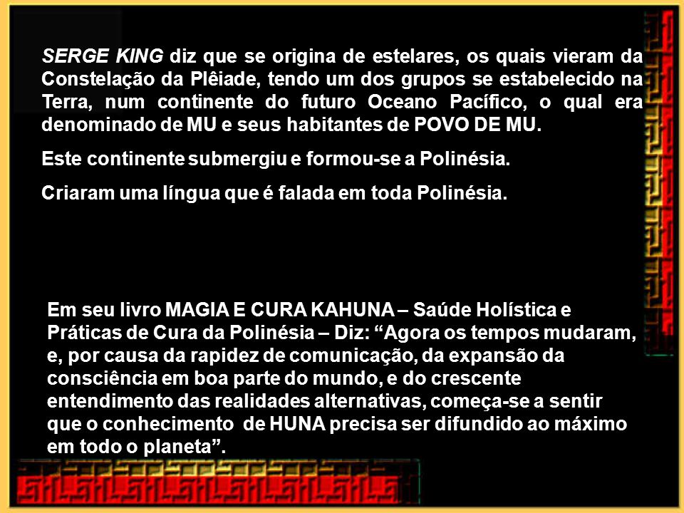 SERGE KING diz que se origina de estelares, os quais vieram da Constelação da Plêiade, tendo um dos grupos se estabelecido na Terra, num continente do futuro Oceano Pacífico, o qual era denominado de MU e seus habitantes de POVO DE MU.