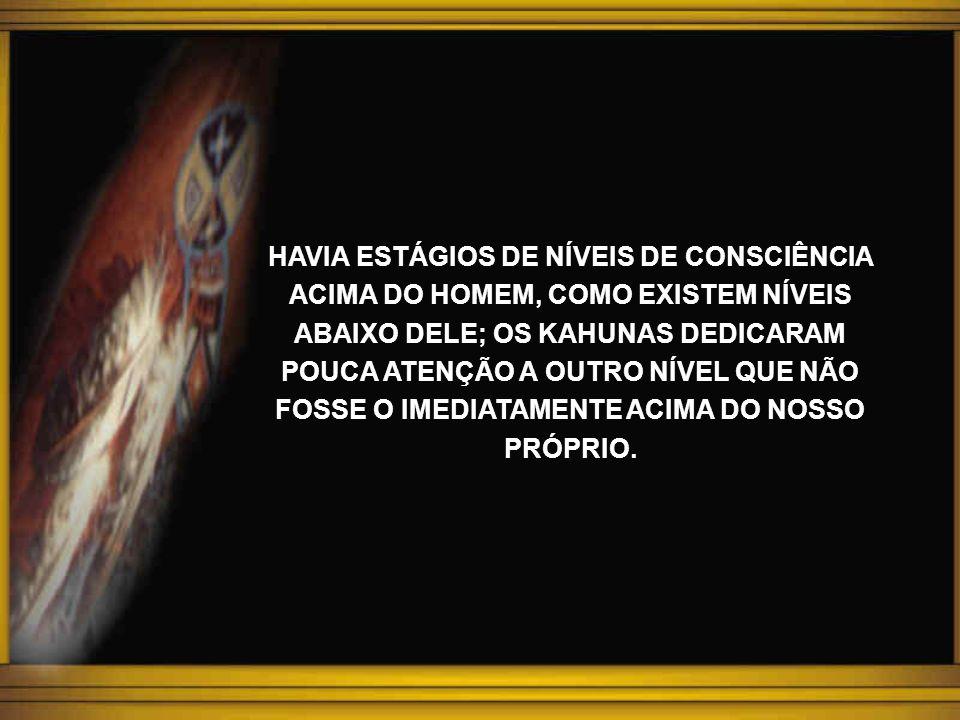 HAVIA ESTÁGIOS DE NÍVEIS DE CONSCIÊNCIA ACIMA DO HOMEM, COMO EXISTEM NÍVEIS ABAIXO DELE; OS KAHUNAS DEDICARAM POUCA ATENÇÃO A OUTRO NÍVEL QUE NÃO FOSSE O IMEDIATAMENTE ACIMA DO NOSSO PRÓPRIO.