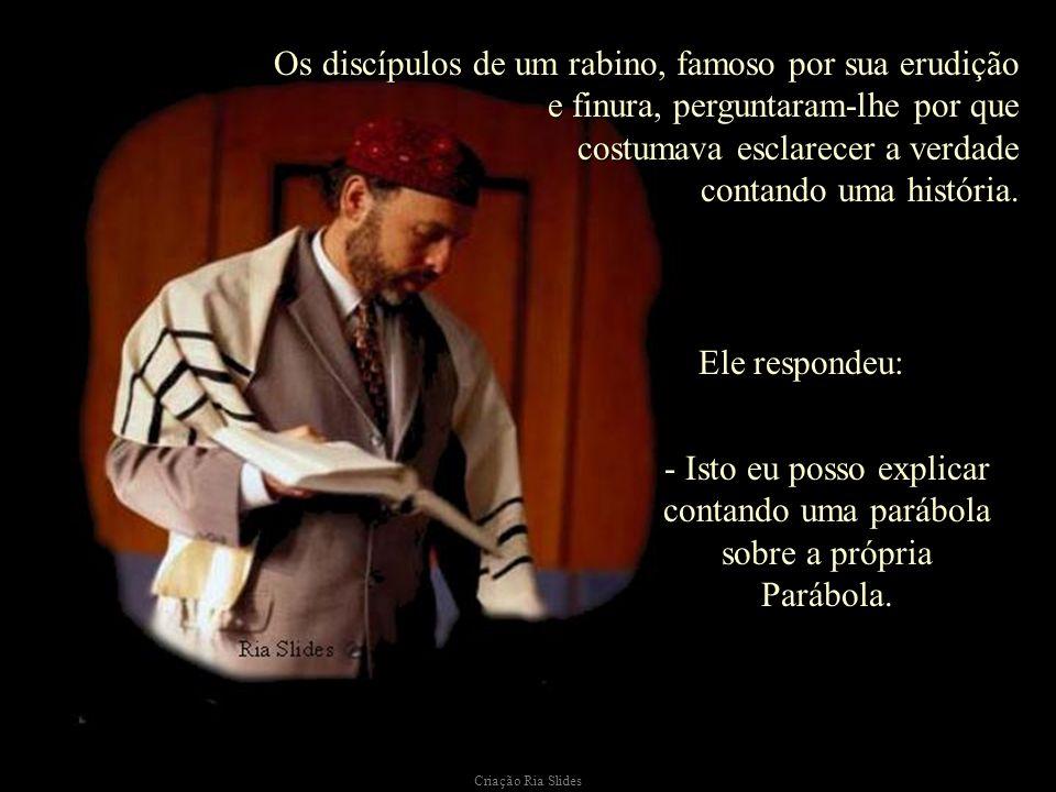 Os discípulos de um rabino, famoso por sua erudição e finura, perguntaram-lhe por que costumava esclarecer a verdade contando uma história.