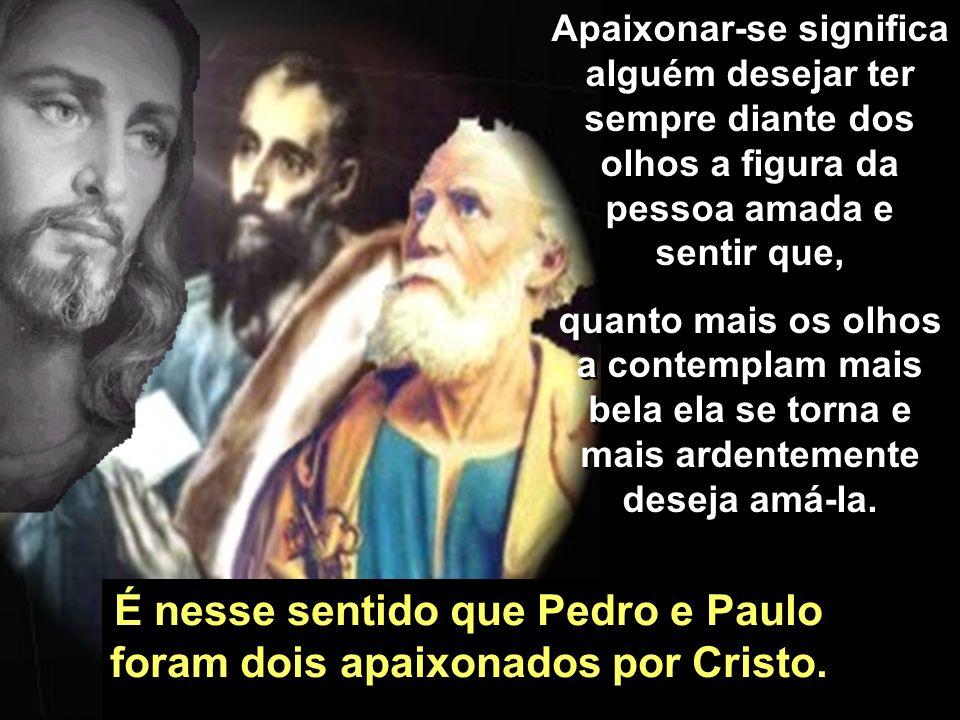 É nesse sentido que Pedro e Paulo foram dois apaixonados por Cristo.