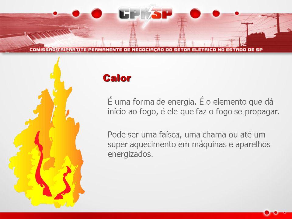 Calor É uma forma de energia. É o elemento que dá início ao fogo, é ele que faz o fogo se propagar.
