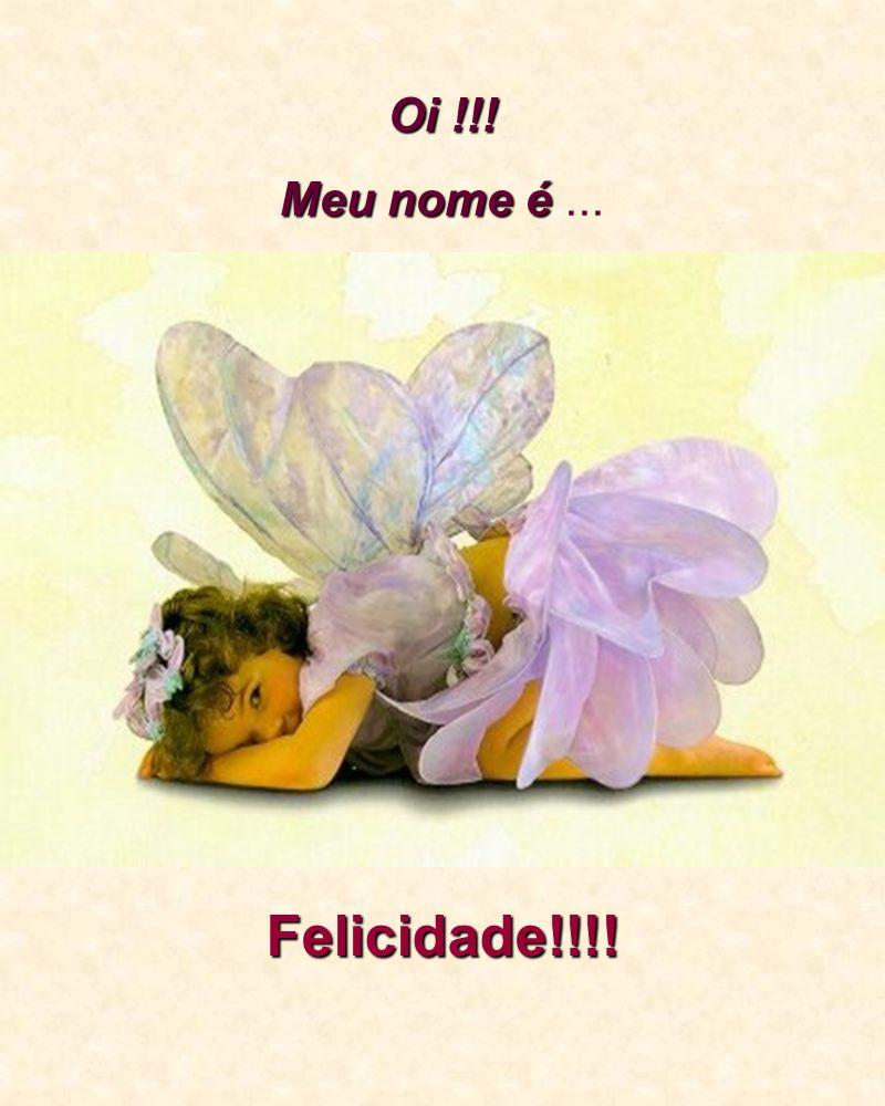 Oi !!! Meu nome é ... Felicidade!!!!