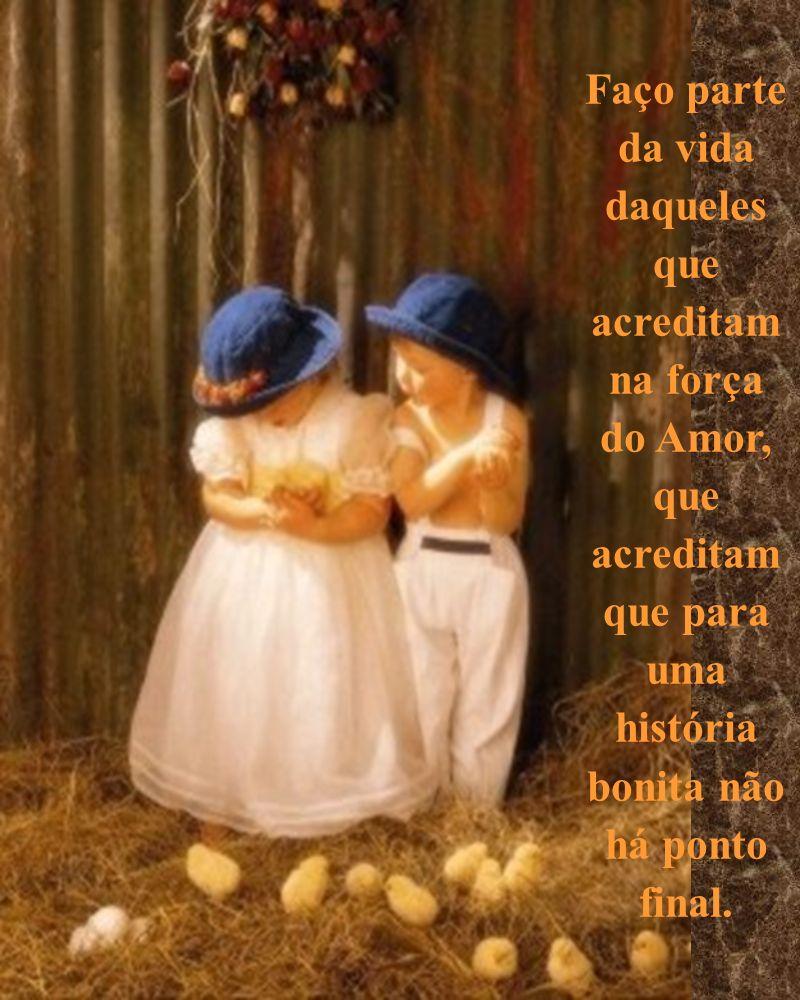 Faço parte da vida daqueles que acreditam na força do Amor, que acreditam que para uma história bonita não há ponto final.