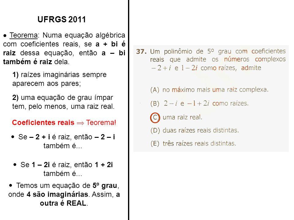 UFRGS 2011  Teorema: Numa equação algébrica com coeficientes reais, se a + bi é raiz dessa equação, então a – bi também é raiz dela.