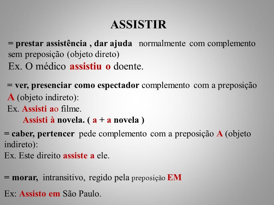 ASSISTIR = prestar assistência , dar ajuda normalmente com complemento sem preposição (objeto direto) Ex. O médico assistiu o doente.
