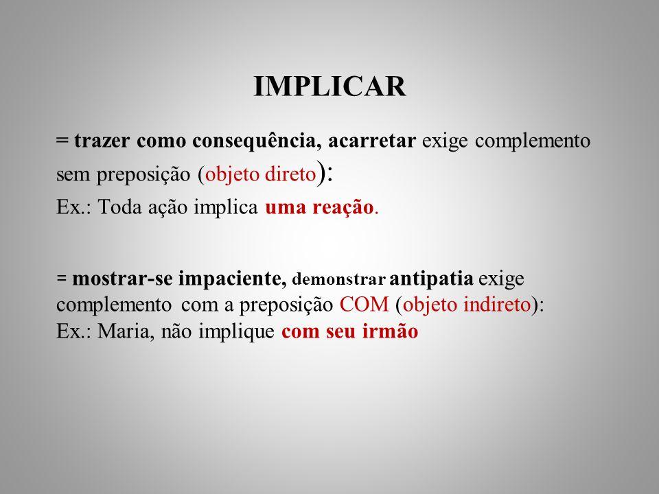 IMPLICAR = trazer como consequência, acarretar exige complemento sem preposição (objeto direto): Ex.: Toda ação implica uma reação.