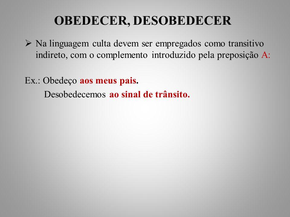 OBEDECER, DESOBEDECER Na linguagem culta devem ser empregados como transitivo indireto, com o complemento introduzido pela preposição A: