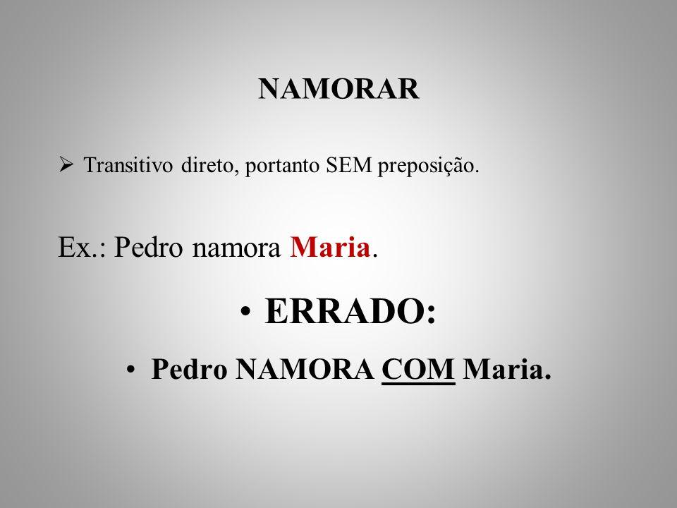 ERRADO: NAMORAR Ex.: Pedro namora Maria. Pedro NAMORA COM Maria.