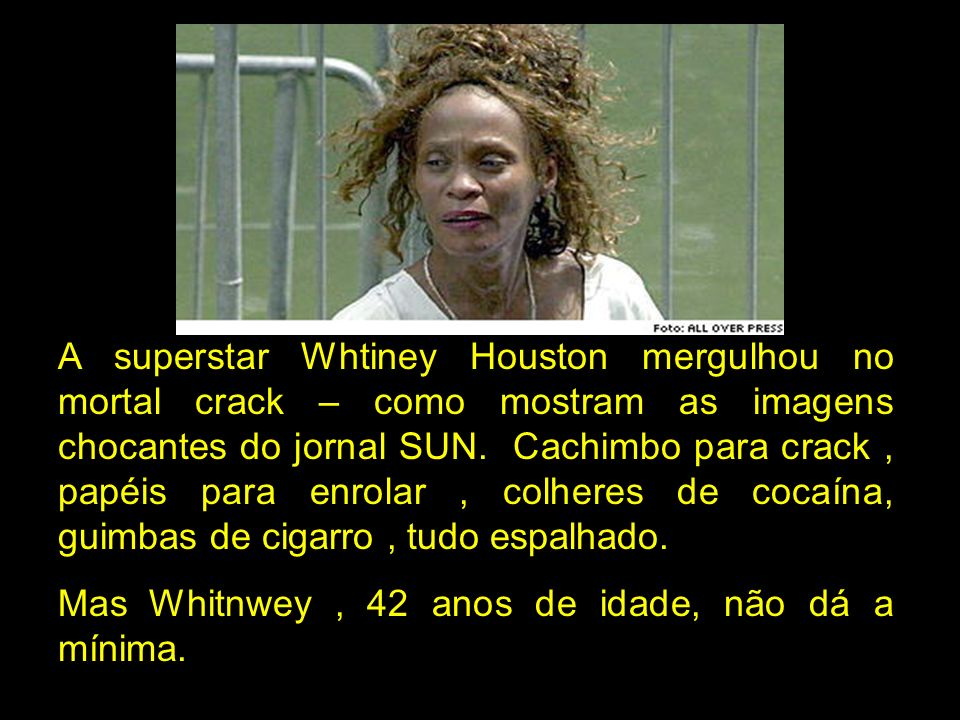 A superstar Whtiney Houston mergulhou no mortal crack – como mostram as imagens chocantes do jornal SUN. Cachimbo para crack , papéis para enrolar , colheres de cocaína, guimbas de cigarro , tudo espalhado.