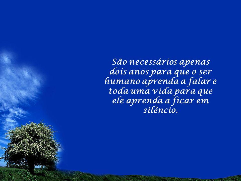 São necessários apenas dois anos para que o ser humano aprenda a falar e toda uma vida para que ele aprenda a ficar em silêncio.
