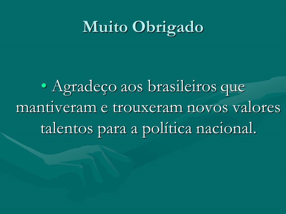 Muito Obrigado Agradeço aos brasileiros que mantiveram e trouxeram novos valores talentos para a política nacional.