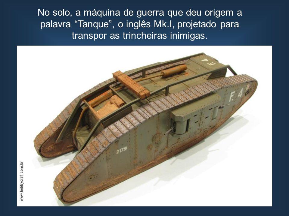 No solo, a máquina de guerra que deu origem a palavra Tanque , o inglês Mk.I, projetado para transpor as trincheiras inimigas.