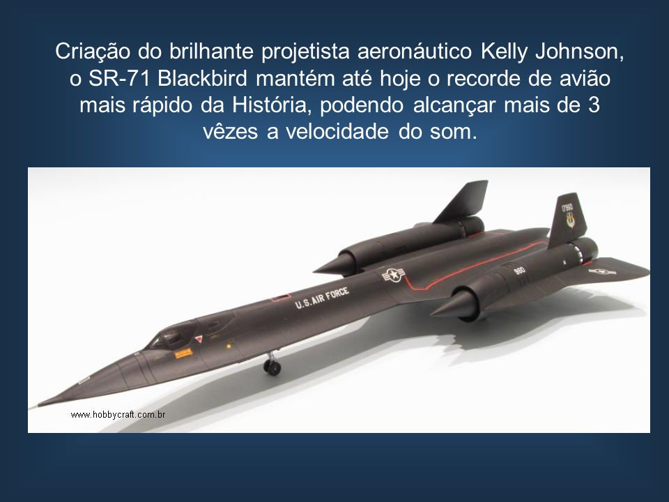 Criação do brilhante projetista aeronáutico Kelly Johnson, o SR-71 Blackbird mantém até hoje o recorde de avião mais rápido da História, podendo alcançar mais de 3 vêzes a velocidade do som.