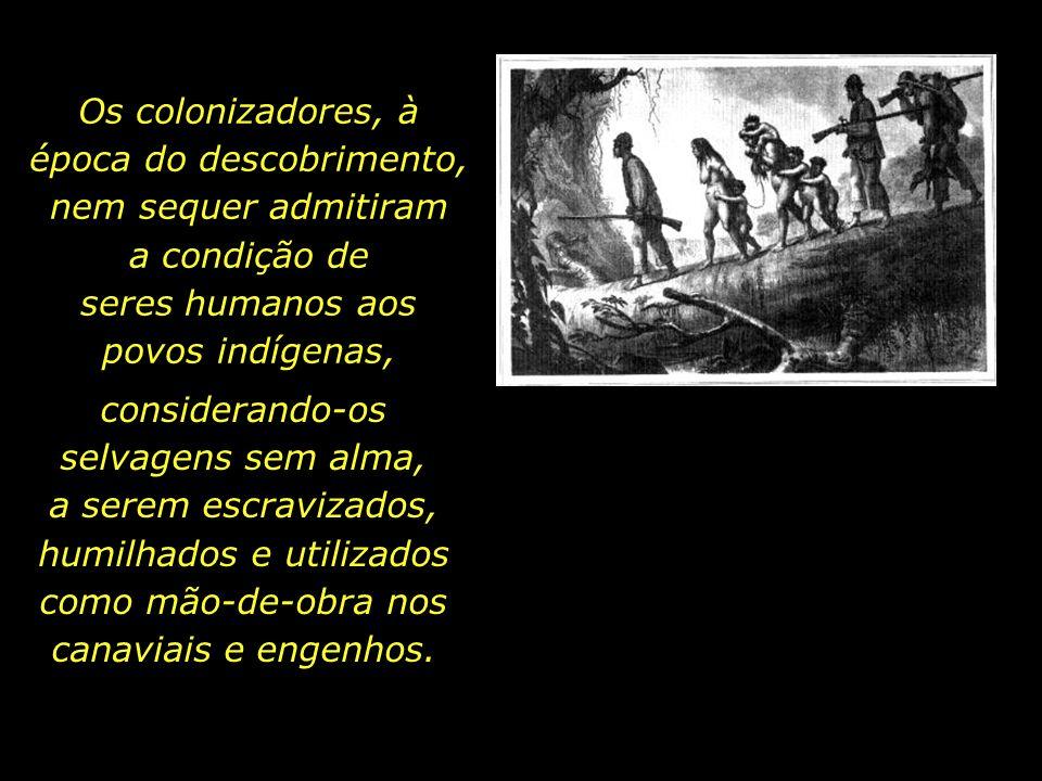 Os colonizadores, à época do descobrimento, nem sequer admitiram a condição de seres humanos aos povos indígenas,