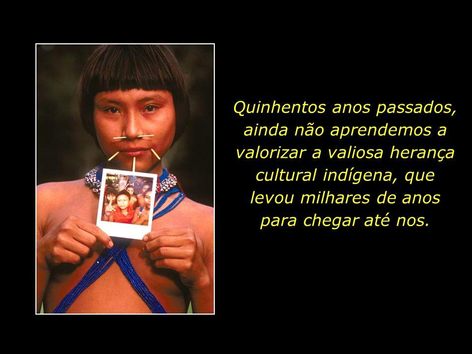 Quinhentos anos passados, ainda não aprendemos a valorizar a valiosa herança cultural indígena, que levou milhares de anos para chegar até nos.