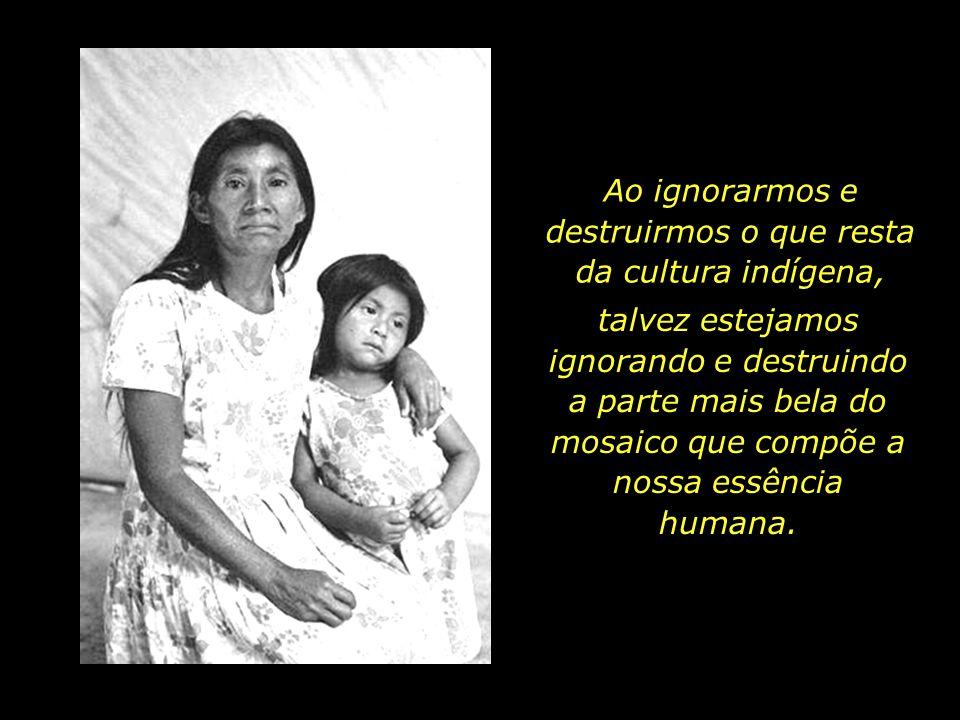 Ao ignorarmos e destruirmos o que resta da cultura indígena,