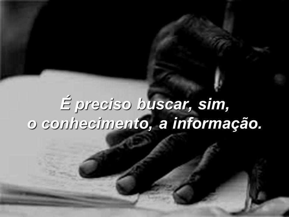 É preciso buscar, sim, o conhecimento, a informação.