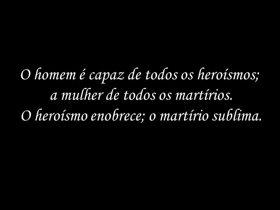 O homem é capaz de todos os heroísmos; a mulher de todos os martírios.