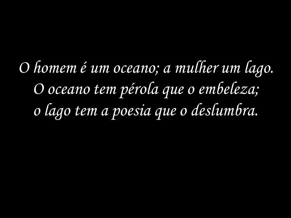 O homem é um oceano; a mulher um lago.