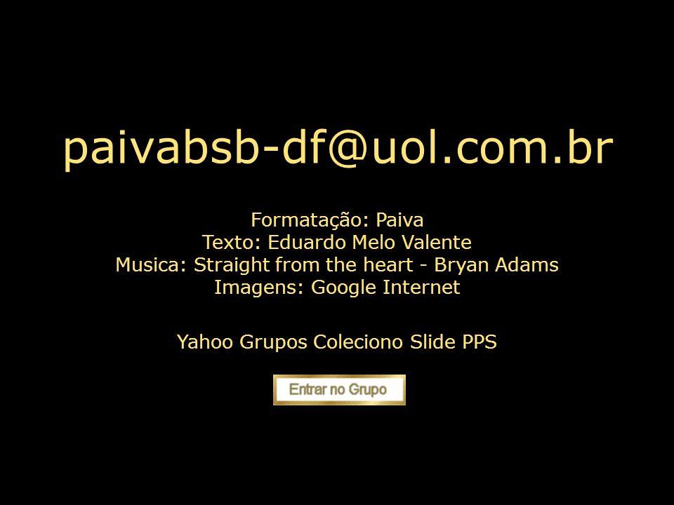 paivabsb-df@uol.com.br . Formatação: Paiva Texto: Eduardo Melo Valente