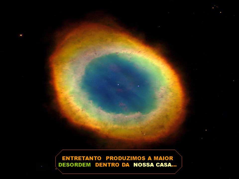ENTRETANTO PRODUZIMOS A MAIOR DESORDEM DENTRO DA NOSSA CASA...