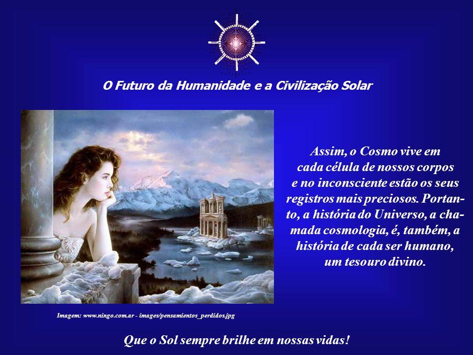 ☼ Assim, o Cosmo vive em cada célula de nossos corpos