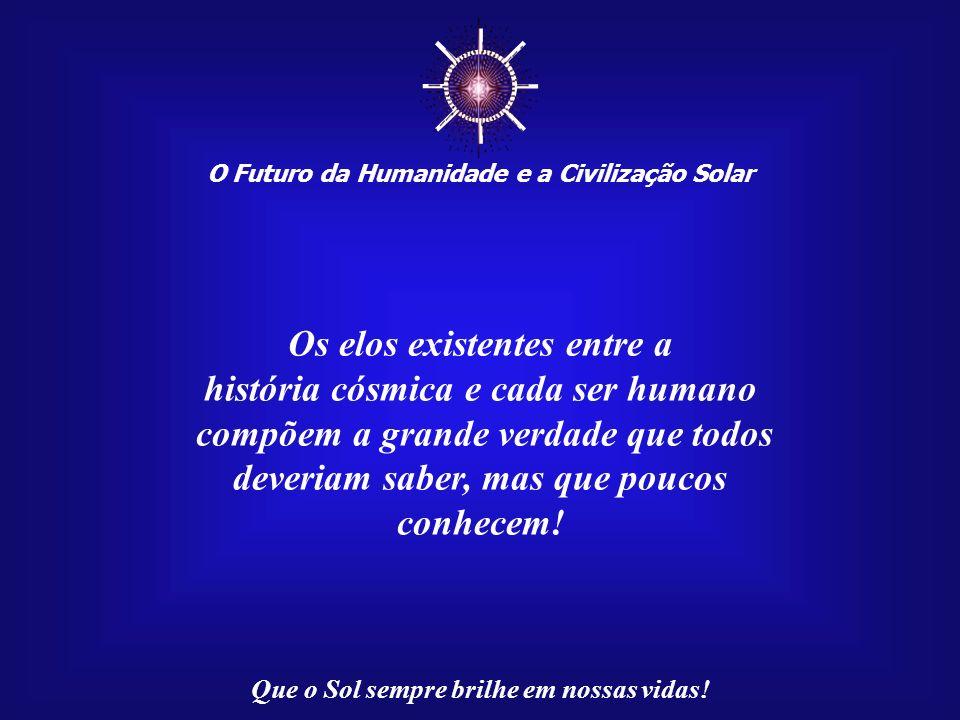 ☼ Os elos existentes entre a história cósmica e cada ser humano