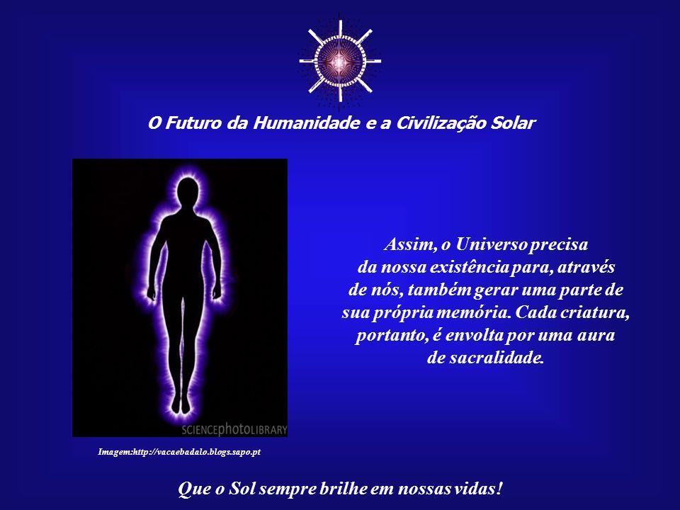 ☼ Assim, o Universo precisa da nossa existência para, através