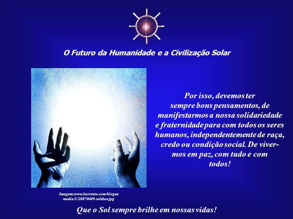 ☼ O Futuro da Humanidade e a Civilização Solar. Por isso, devemos ter. sempre bons pensamentos, de manifestarmos a nossa solidariedade.