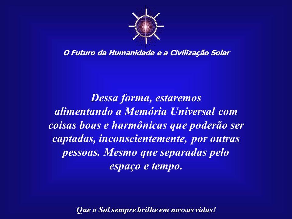 ☼ Dessa forma, estaremos alimentando a Memória Universal com