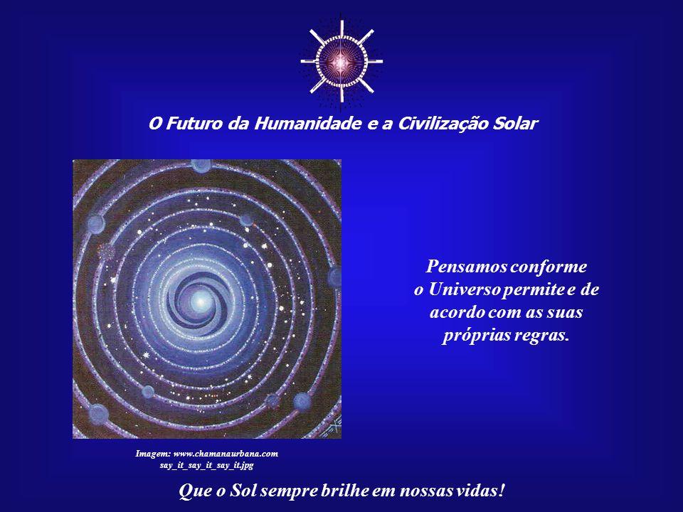 ☼ Pensamos conforme o Universo permite e de acordo com as suas
