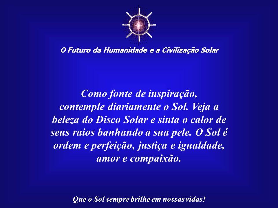 ☼ Como fonte de inspiração, contemple diariamente o Sol. Veja a