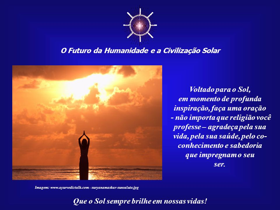 ☼ O Futuro da Humanidade e a Civilização Solar. Voltado para o Sol, em momento de profunda inspiração, faça uma oração.
