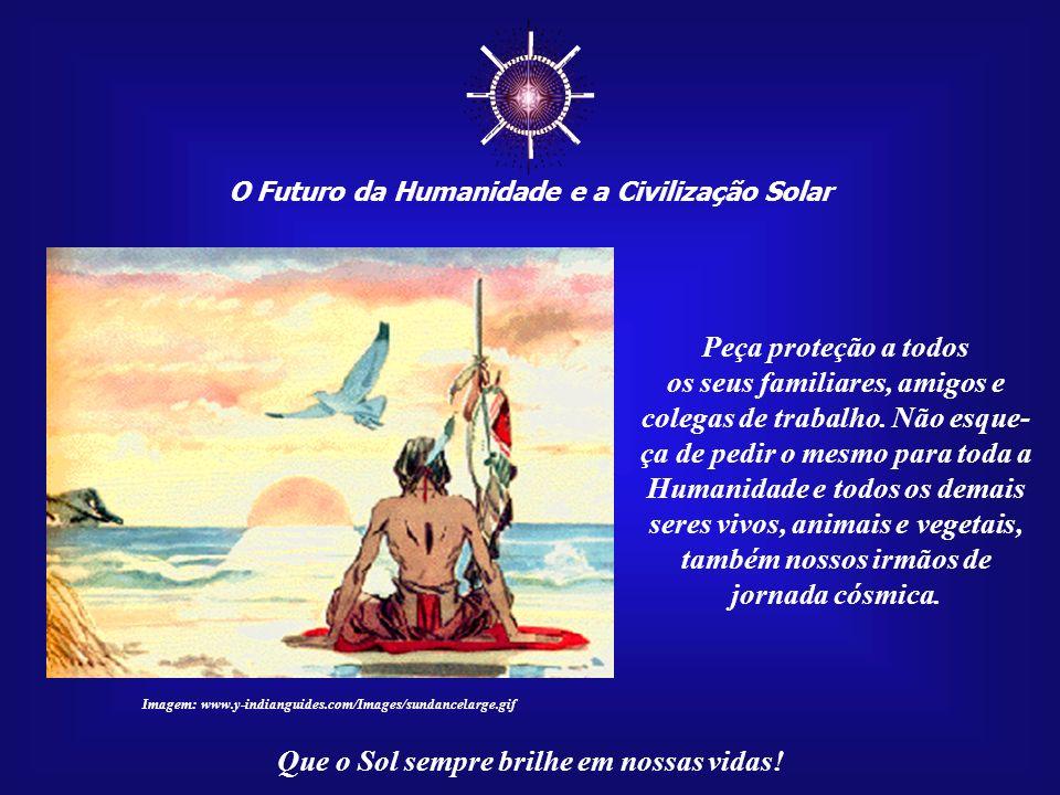 ☼ O Futuro da Humanidade e a Civilização Solar. Peça proteção a todos. os seus familiares, amigos e colegas de trabalho. Não esque-