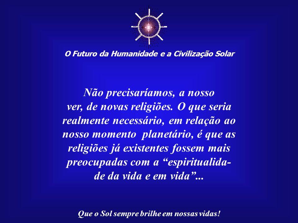 ☼ Não precisaríamos, a nosso ver, de novas religiões. O que seria