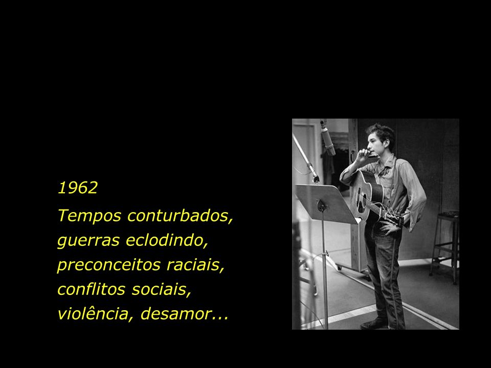 1962Tempos conturbados, guerras eclodindo, preconceitos raciais, conflitos sociais, violência, desamor...