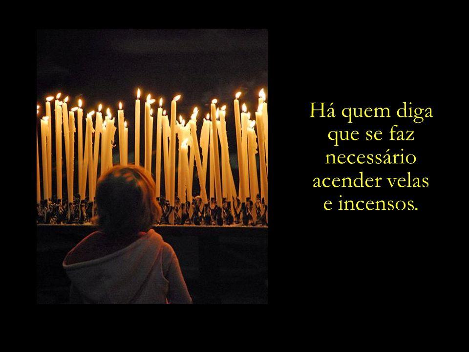 Há quem diga que se faz necessário acender velas e incensos.