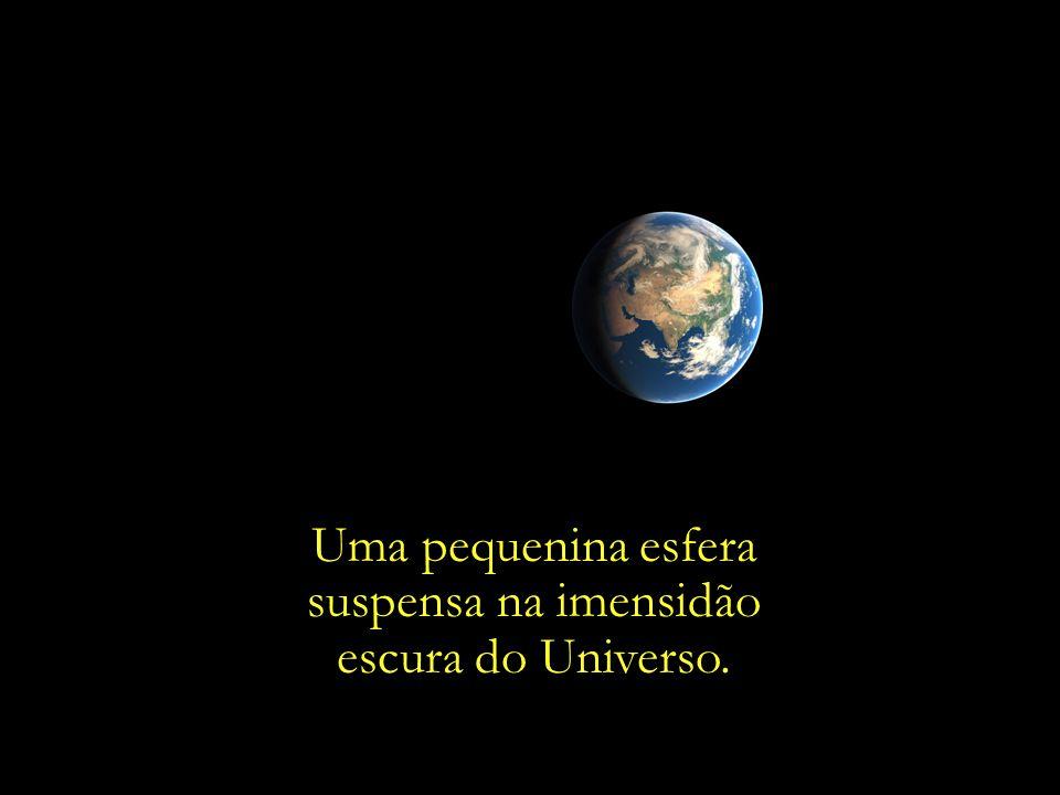 Uma pequenina esfera suspensa na imensidão escura do Universo.