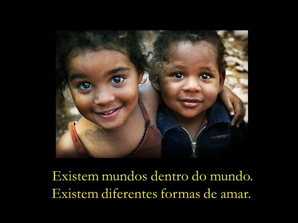 Existem mundos dentro do mundo. Existem diferentes formas de amar.